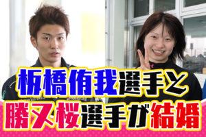 静岡支部の板橋侑我選手と勝又桜選手が結婚2人は高校時代の先輩後輩競艇選手ボートレース|