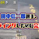 田中信一郎選手フライングしたのに完走欠場艇表示装置見落としという痛恨のミスG2津モーターボート大賞|