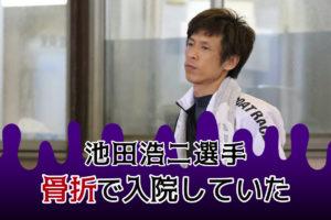 池田浩二選手、骨折で入院していた!10月14日若松10Rで負傷、ボートレースダービーを欠場していた。愛知支部のボートレーサー。競艇・ボートレース