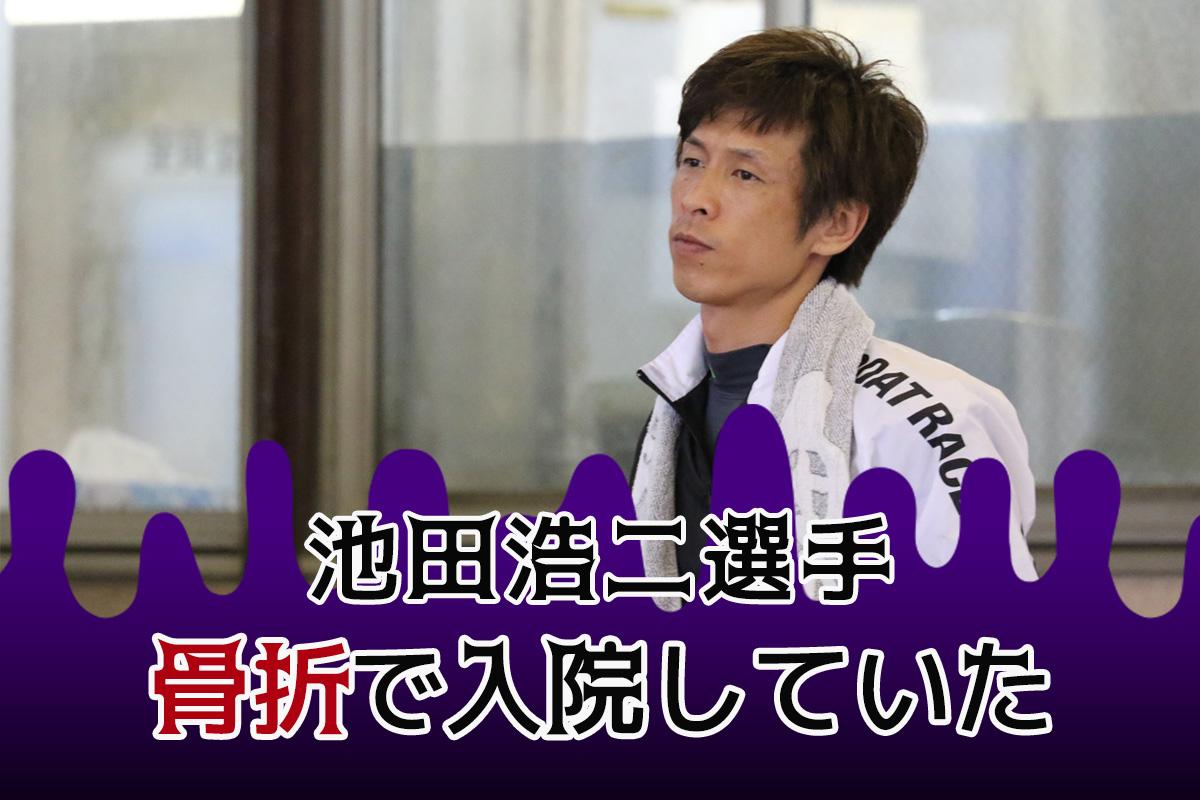 池田浩二選手骨折で入院していた10月14日若松10Rで負傷ボートレースダービーを欠場していた愛知支部のボートレーサー競艇ボートレース|