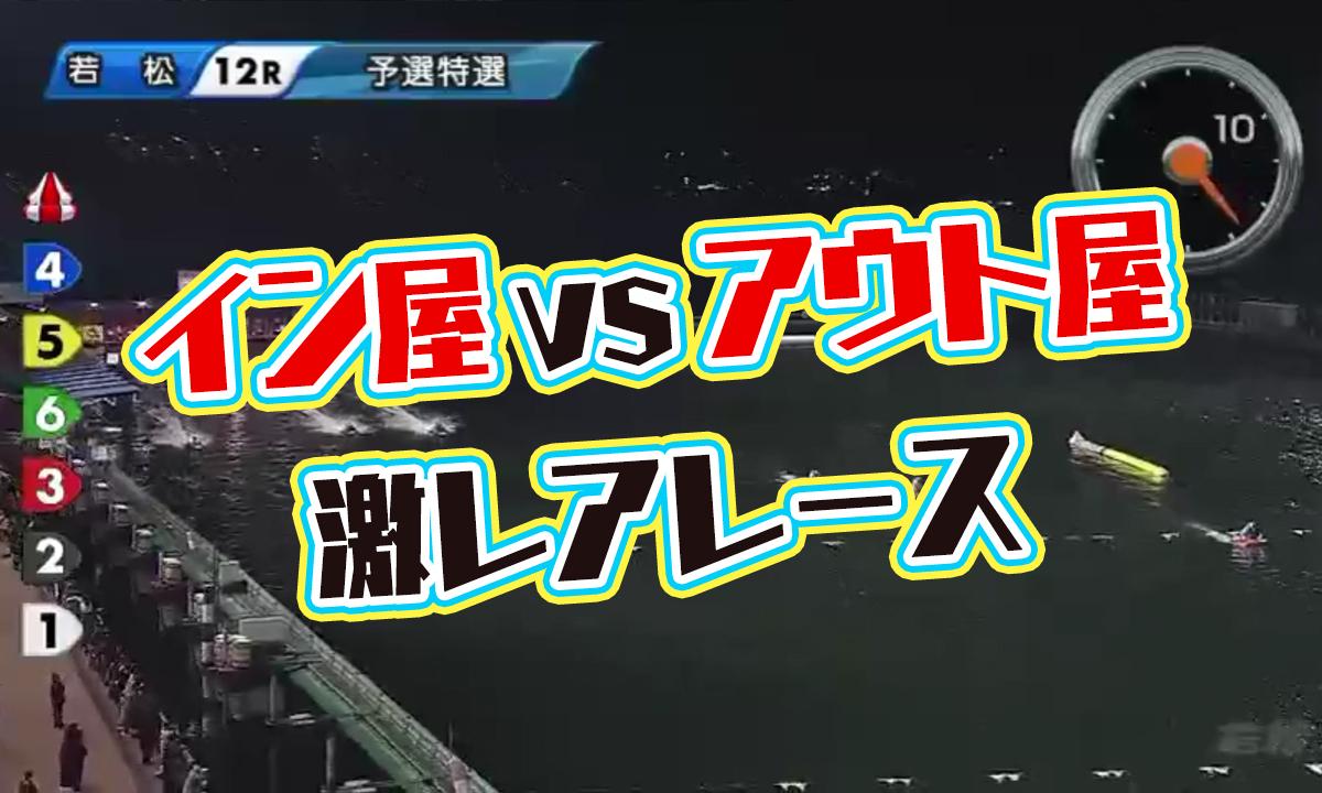 競艇 若松夜王S第4戦BOATBoyカップ個性派王決定戦 イン屋・アウト屋が一堂に介する激レアレース