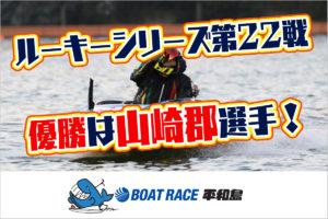 【平和島・ルーキーシリーズ第22戦】山崎郡選手が2コースから差して優勝!大阪支部。平和島競艇場