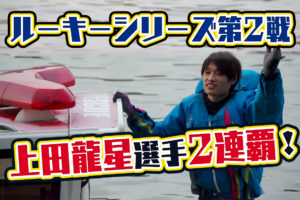 【ルーキーシリーズ】戸田ルーキーも上田龍星選手が優勝!2020年シリーズ2連覇! ボートレース戸田・競艇