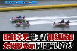 服部幸男選手、欠場艇表示を見間違った?急な減速で即刻帰郷に。ボートレース児島・一般戦