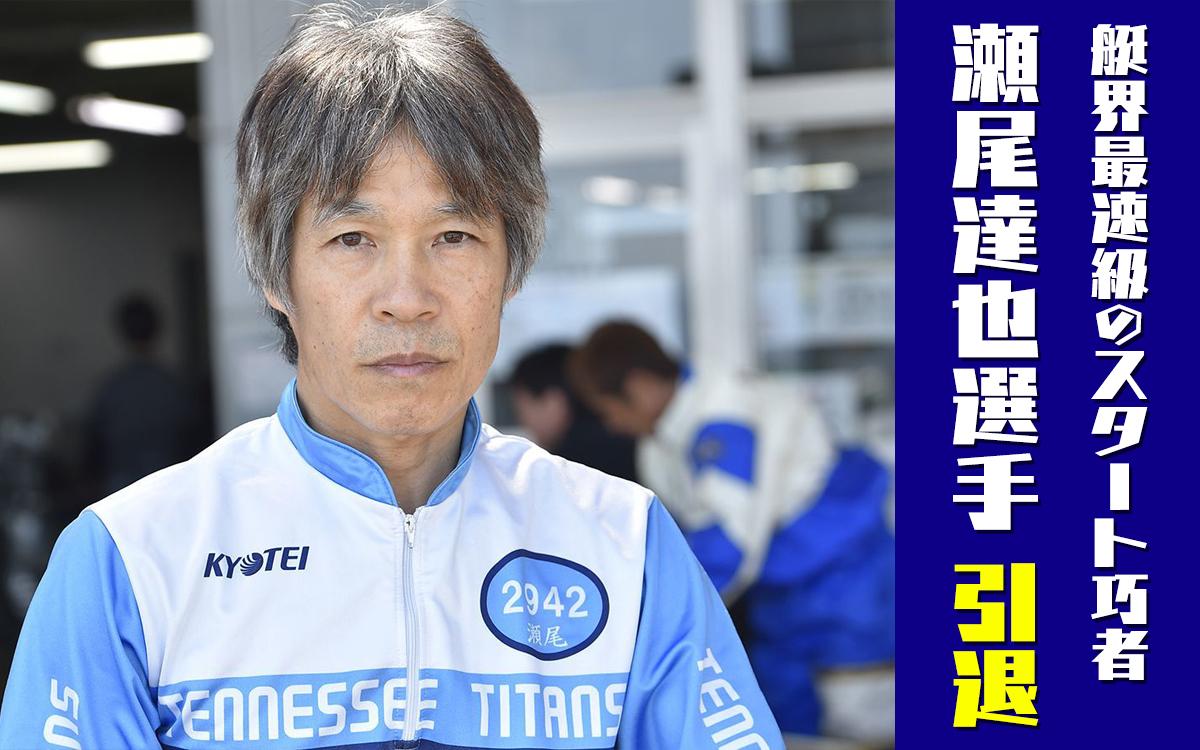 競艇選手 徳島支部の瀬尾達也選手が引退。「デジタルスターター」呼ばれスタート巧者で知られた競艇選手。還暦を迎える年でも平均スタートはコンマ12