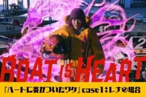 2020ボートレースCMシリーズ『ハートに炎を。BOAT is HEART』スピンオフ『case1:レナの場合』公開。レナがボートレーサーを目指すきっかけが明かされる。武田玲奈・飯尾和樹・競艇
