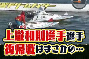 2020年5月上瀧和則選手の復帰戦はまさかの落水ご子息の上瀧絢也選手もデビューボートレース下関競艇|