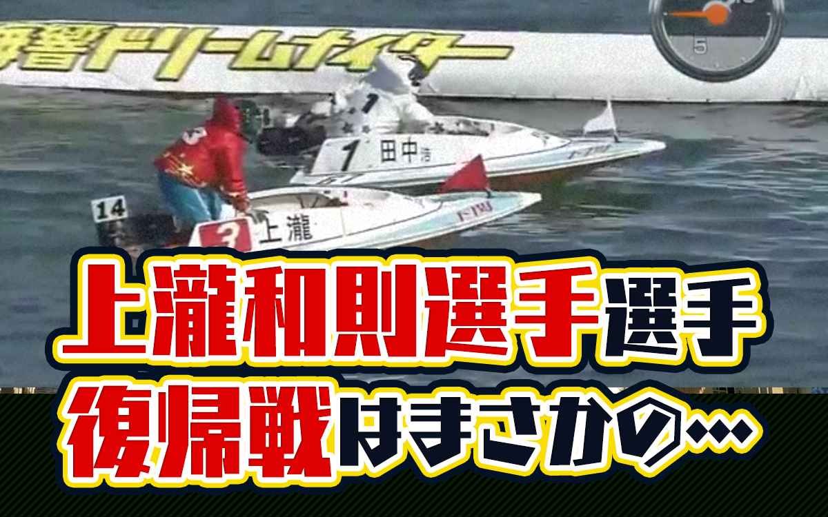 2020年5月上瀧和則選手の復帰戦はまさかの転覆…!ご子息の上瀧絢也選手もデビュー。ボートレース下関・競艇