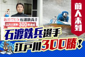 石渡鉄兵選手が前人未到のの江戸川300勝を達成!ボートレース江戸川・競艇場・一般戦