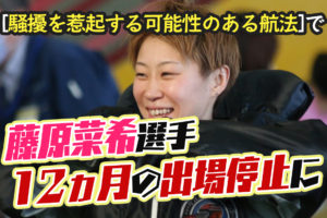 競艇選手藤原菜希選手が12ヵ月の出場停止に2月尼崎での即刻帰郷でボートレーサー褒賞懲戒審議| 競艇で彼氏がクズ化したから悪徳競艇予想サイトを沈めたい女のブログ