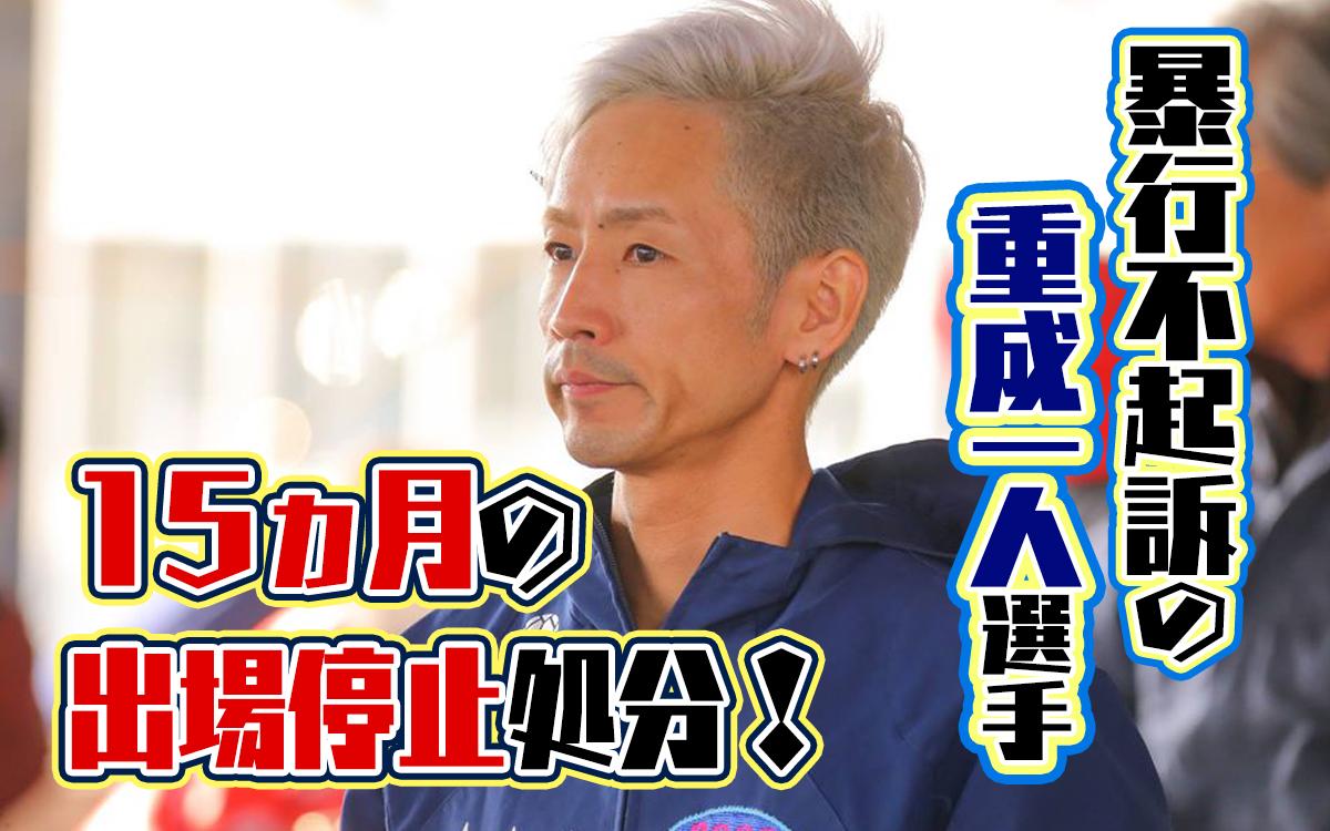 重成一人選手、15ヵ月の出場停止処分!妻への暴行は不起訴処分。香川支部・ボートレーサー・事件