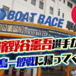 濱野谷憲吾選手が平和島水面に戻ってくる前検不合格から1年ぶり東京支部のボートレーサー競艇|