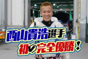 西山貴浩選手が自身初のパーフェクトV達成!ボートレース大村・競艇・完全優勝