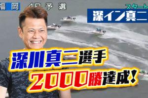 深川真二選手が2,000勝を達成!2,000勝利のレースはデビュー初勝利の場、ボートレース福岡!佐賀支部・ボートレース・競艇
