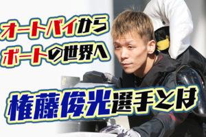 【競艇選手】権藤俊光選手について。大阪支部のボートレーサーで元オートバイの選手!実績などまとめ。