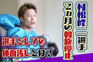村松修二選手が2ヵ月の斡旋停止に。理由の「選手としての体面汚し等」とは??コロナウイルス・広島支部・ボートレース・競艇