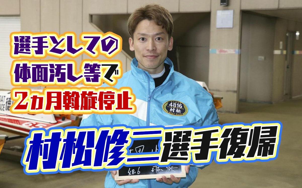 村松修二選手がに斡旋入ったよぉ選手としての体面汚し等で斡旋停止2ヵ月の処分が下っていたコロナウイルス広島支部ボートレース競艇|