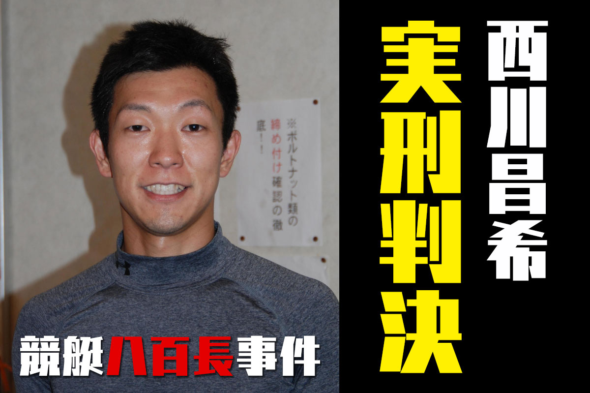 ボート八百長西川昌希にしかわまさきに実刑判決モーターボート競走法違反収賄で競艇選手逮捕ボートレーサー事件|
