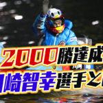 川崎智幸選手が2000勝利達成記憶に残るSG優勝戦これまでの経歴などを調べてみた競艇選手岡山支部ボートレーサー|