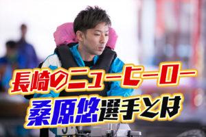 長崎のニューヒーロー桑原悠選手のこれまでの経歴などを調べてみた!競艇選手・長崎支部・ボートレーサー