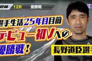 長野道臣選手がデビュー25年目を目前にして初優勝のチャンス到来も初優勝はならず競艇選手静岡支部ボートレーサー|