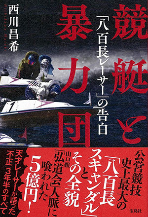 西川昌希(にしかわまさき) 競艇と暴力団「八百長レーサー」の告白