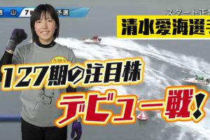 127期注目株の清水愛海選手のデビュー戦、結果は!2020年11月2日徳山7R。ボートレーサー・競艇選手・プロデビュー