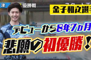 金子和之(かねこ かずゆき)選手がデビュー初優勝!優出10回目、デビューから8年半!埼玉支部・ボートレース津・競艇