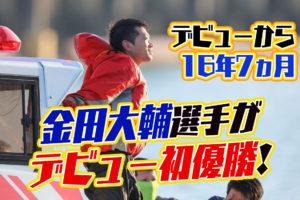 金田大輔(かねだ だいすけ)選手が優出11回目で悲願のデビュー初優勝!岡山支部・ボートレース宮島・競艇