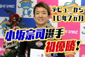 小坂宗司(こさか たかし)選手がデビュー初優勝!デビューから10年7ヵ月!大阪支部・ボートレースびわこ・競艇