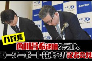 西川昌希元競艇選手の逮捕を受けて、モーターボート競走会会長が記者会見。ボートレース・八百長