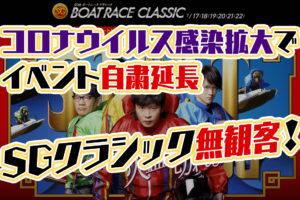 【競艇SG】ボートレースクラシックも無観客レースに!コロナウイルス感染拡大によるイベント自粛の延長要請を受け。中継+テレボートでボートレース観戦に。