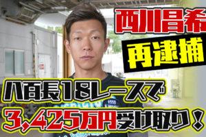 西川昌希容疑者を再逮捕。2019年は八百長18レースで3,425万円受け取っていた!競艇選手逮捕・ボートレース・事件