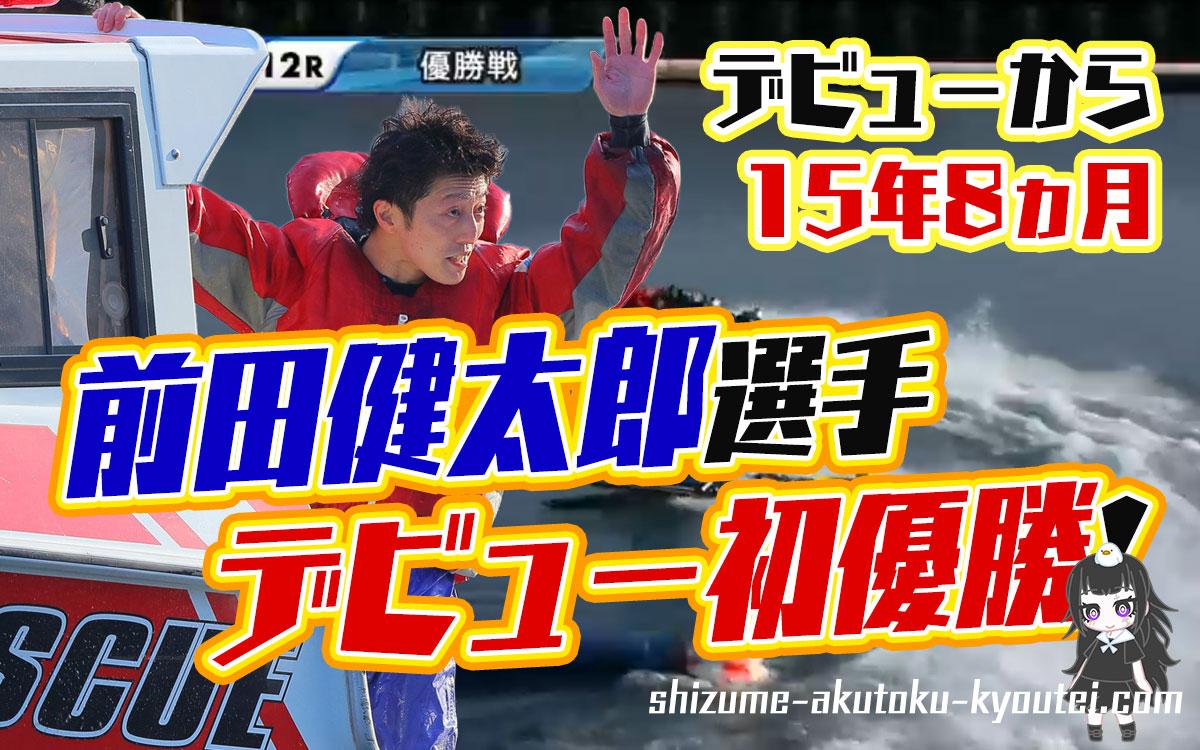 前田健太郎まえだ けんたろう選手が優出11回目で悲願のデビュー初優勝11代目ヘビー級王決定戦で福岡支部ボートレース宮島競艇|