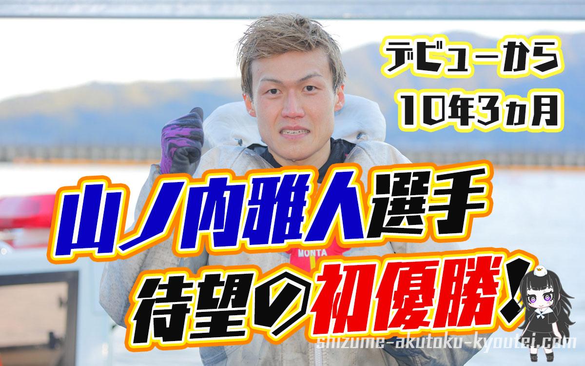 山ノ内雅人(やまのうち まさと)選手が優出13回目で嬉しいデビュー初優勝!福岡支部・ボートレース宮島・競艇