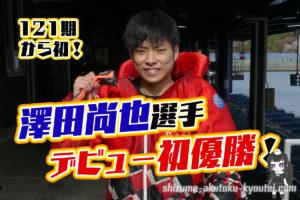 澤田尚也選手が121期から初のデビュー初優勝!デビューから3年5ヵ月。師匠は馬場貴也選手。滋賀支部・ボートレース三国・競艇
