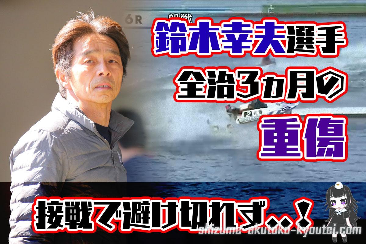 鈴木幸夫選手が全治3ヵ月の重傷。桐生の事故で。入っていた斡旋も全削除。競艇選手・愛知支部・40期・イン屋・ボートレーサー
