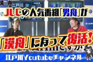 JLCの人気番組『男舟』が『漢舟』となって江戸川Youtubeチャンネルで復活!過去放送回まとめ・おとこぶね・ブラマヨ・吉田・ういち・ボートレース番組