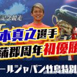 2021年G1オールジャパン竹島特別は平本真之選手が優勝蒲郡周年は初優勝愛知支部ボートレース蒲郡競艇|