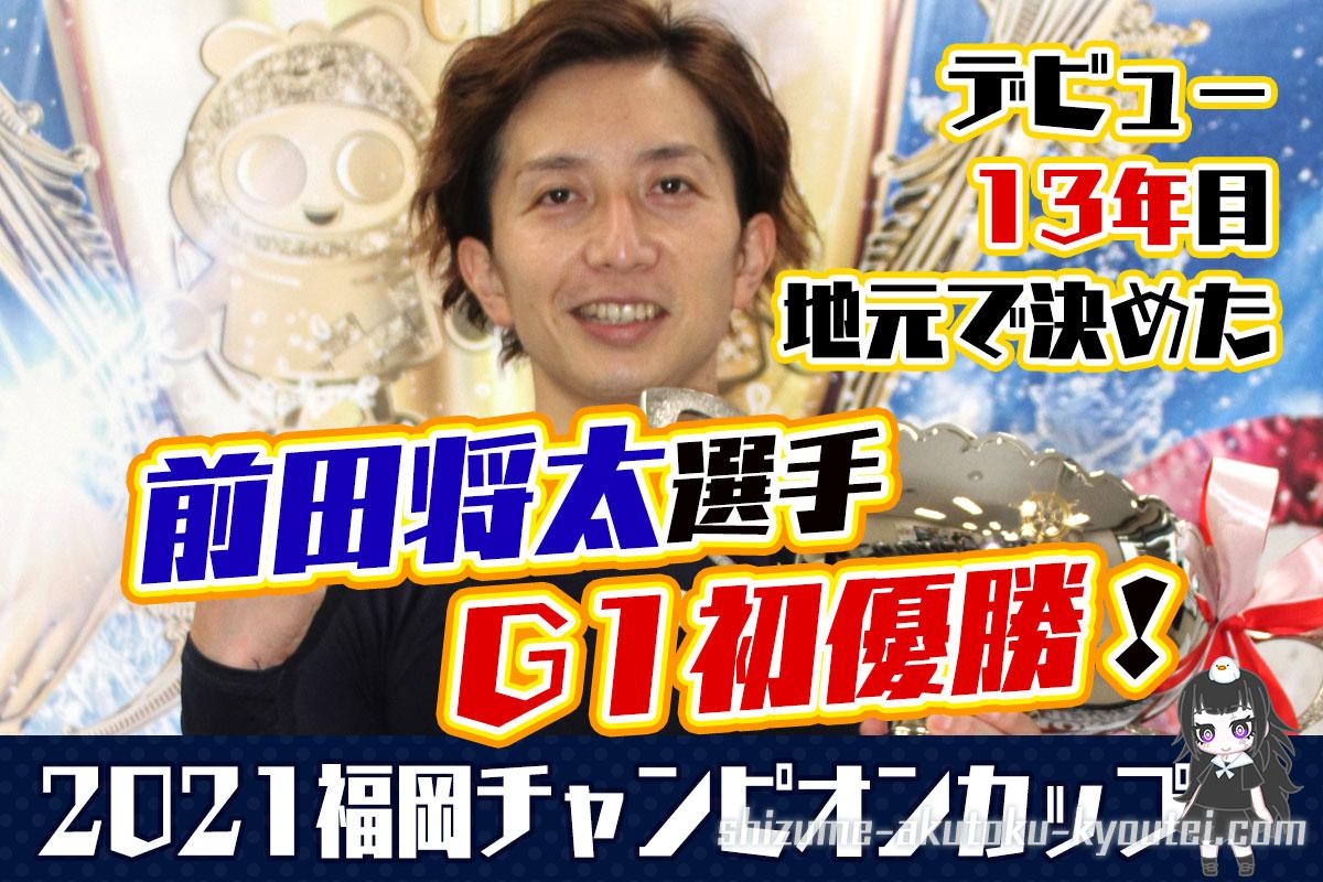 2021年G1福岡チャンピオンカップ優勝は前田将太選手嬉しいG1初優勝福岡支部ボートレース福岡競艇|