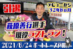 ボートレーサー萩原善行選手が引退。32年8ヵ月のレーサー人生に幕。ラストランは2021年6月24日の戸田6R。群馬支部・競艇選手