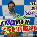 金子良昭選手が通算2500勝達成この大台達成は史上30人目静岡支部ボートレース尼崎競艇|
