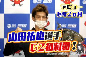 山田祐也選手がG2初優勝地区選でのリベンジを果たす3ヵ月前には田村隆信選手へ弟子入りボートレース三国競艇|