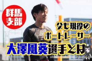 ボートレーサー大澤風葵おおさわ ふうき選手の経歴などを調べてみた父は現役の大澤普司選手群馬支部競艇選手|
